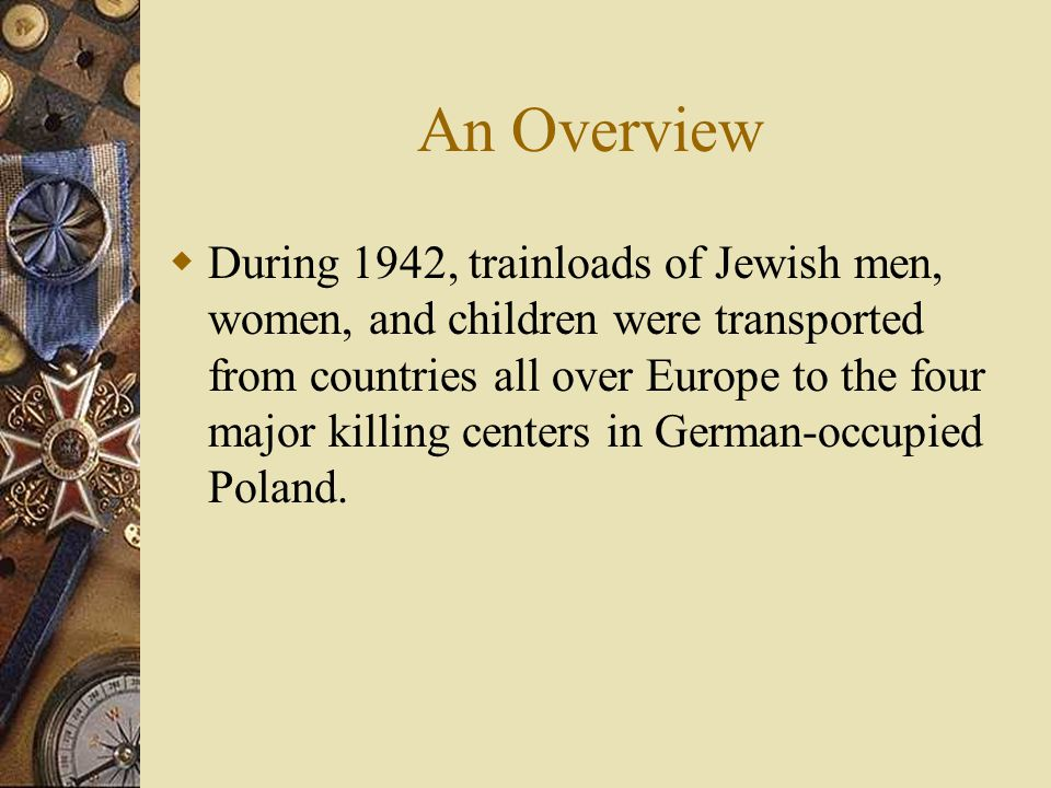 An Overview  During 1942, trainloads of Jewish men, women, and children were transported from countries all over Europe to the four major killing centers in German-occupied Poland.