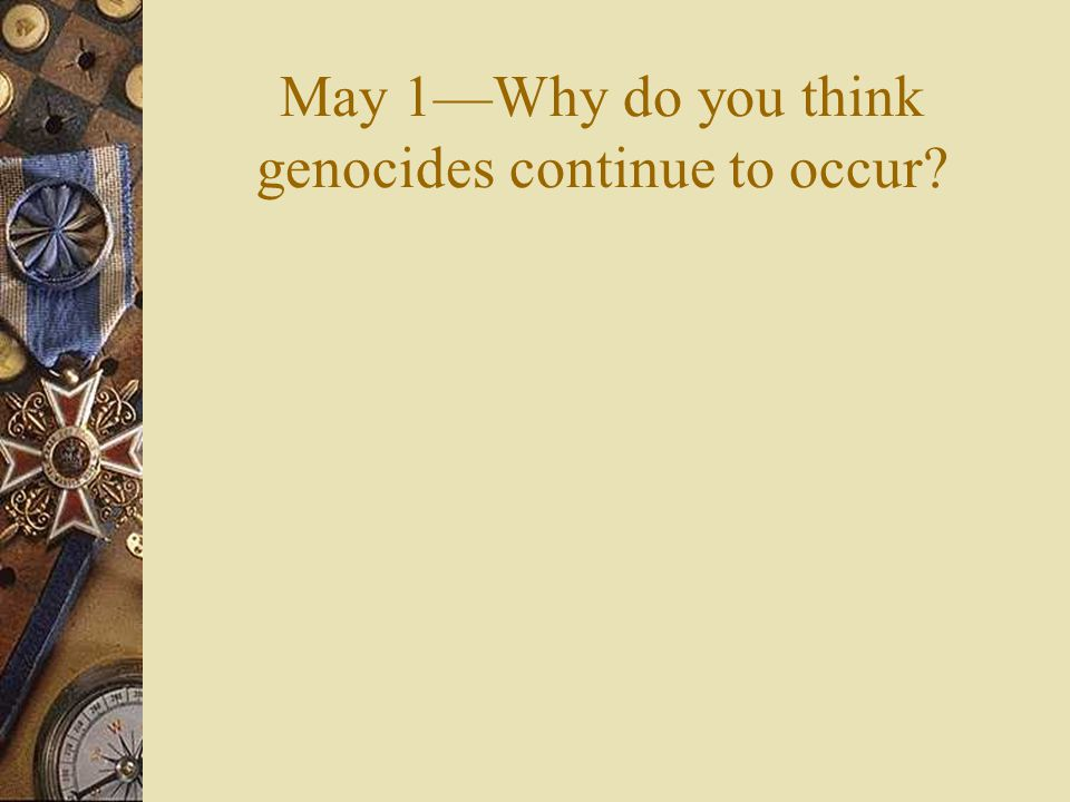 May 1—Why do you think genocides continue to occur