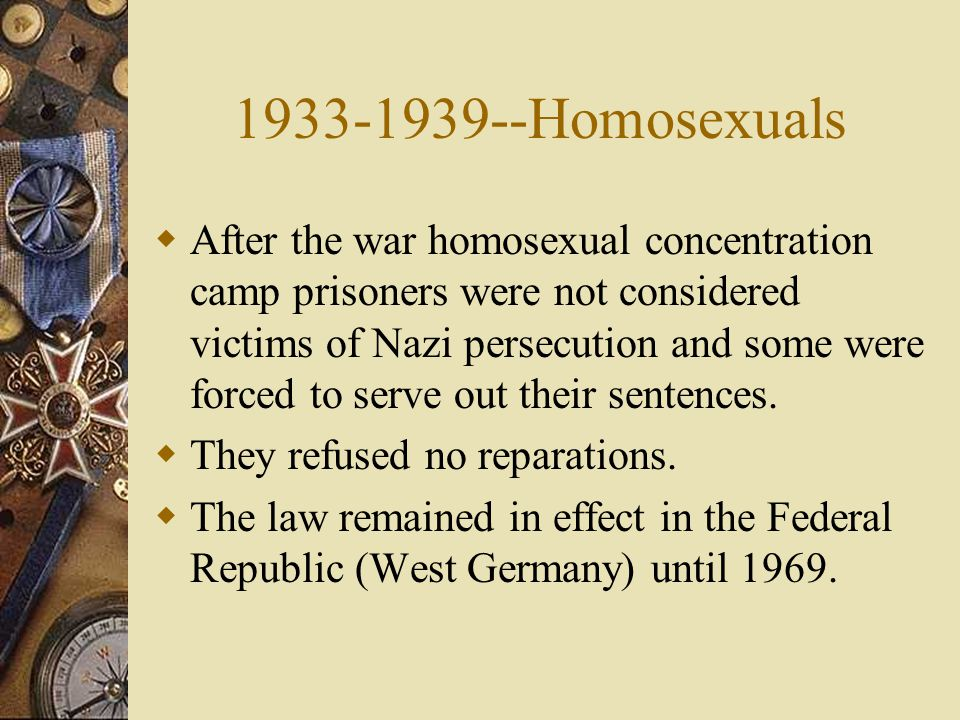 1933-1939--Homosexuals  After the war homosexual concentration camp prisoners were not considered victims of Nazi persecution and some were forced to serve out their sentences.