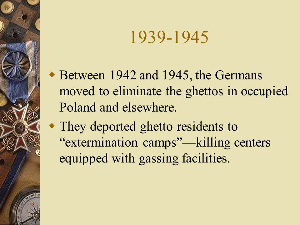 1939-1945  Between 1942 and 1945, the Germans moved to eliminate the ghettos in occupied Poland and elsewhere.