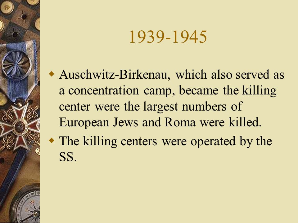 1939-1945  Auschwitz-Birkenau, which also served as a concentration camp, became the killing center were the largest numbers of European Jews and Roma were killed.