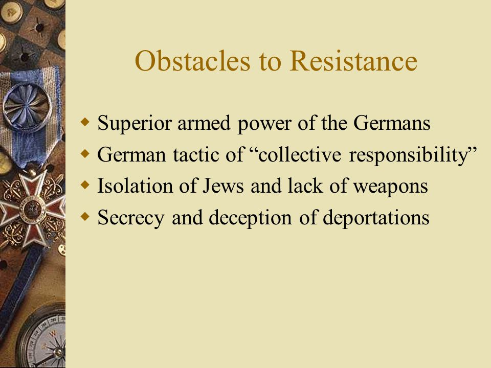 Obstacles to Resistance  Superior armed power of the Germans  German tactic of collective responsibility  Isolation of Jews and lack of weapons  Secrecy and deception of deportations