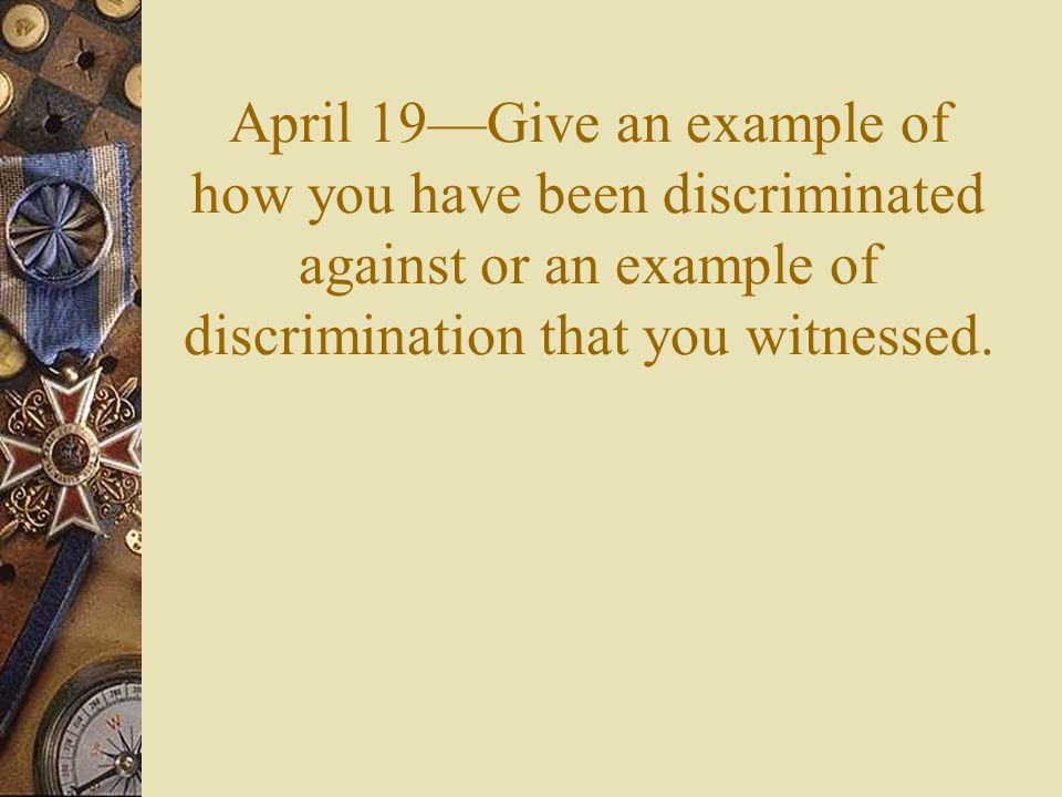 April 19—Give an example of how you have been discriminated against or an example of discrimination that you witnessed.