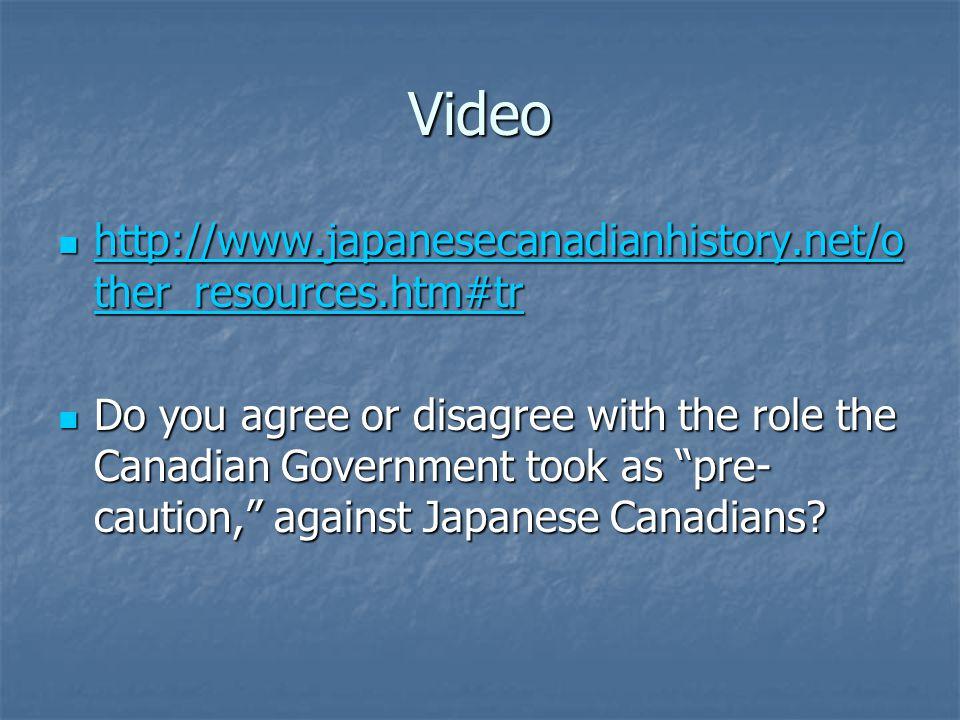 Video http://www.japanesecanadianhistory.net/o ther_resources.htm#tr http://www.japanesecanadianhistory.net/o ther_resources.htm#tr http://www.japanesecanadianhistory.net/o ther_resources.htm#tr http://www.japanesecanadianhistory.net/o ther_resources.htm#tr Do you agree or disagree with the role the Canadian Government took as pre- caution, against Japanese Canadians.