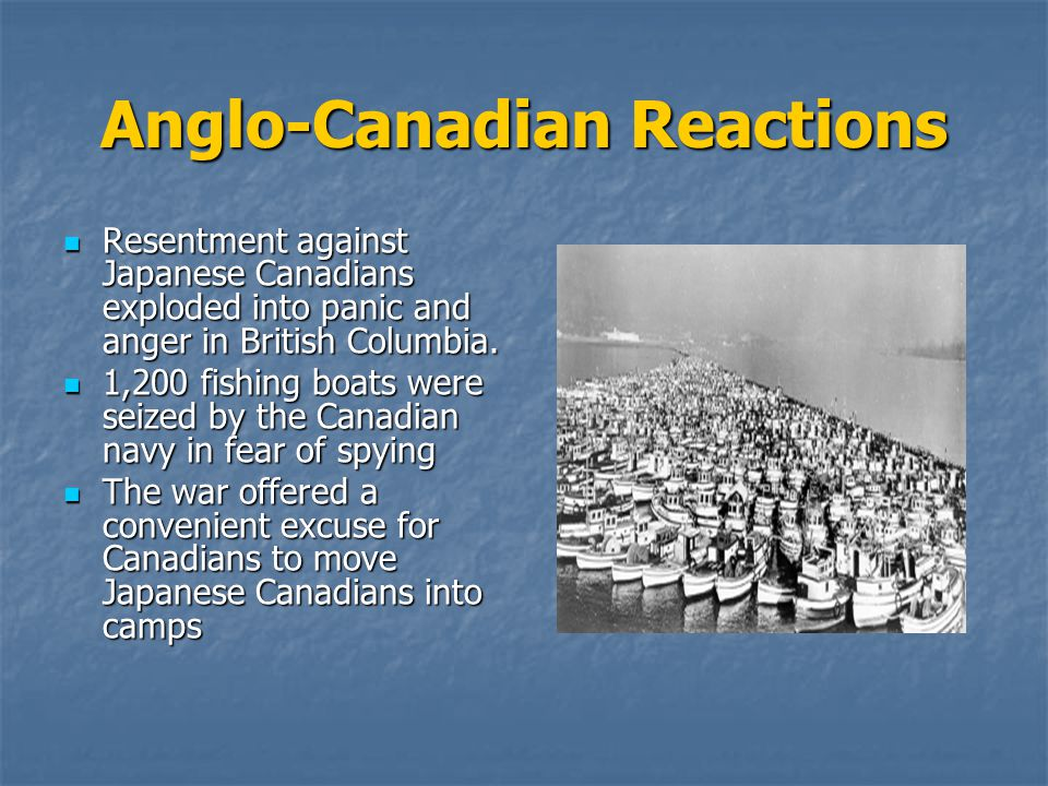Anglo-Canadian Reactions Resentment against Japanese Canadians exploded into panic and anger in British Columbia.
