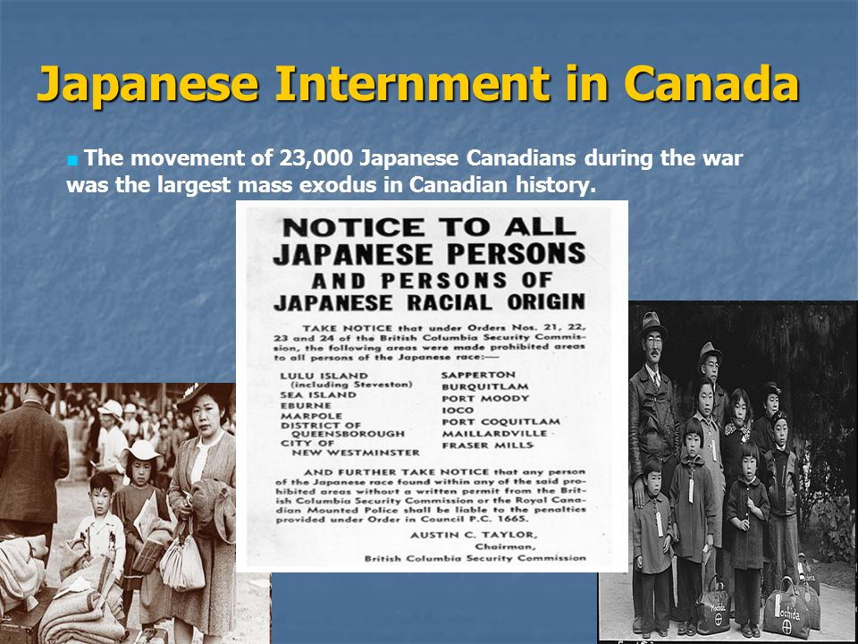 Japanese Internment in Canada ■ The movement of 23,000 Japanese Canadians during the war was the largest mass exodus in Canadian history.