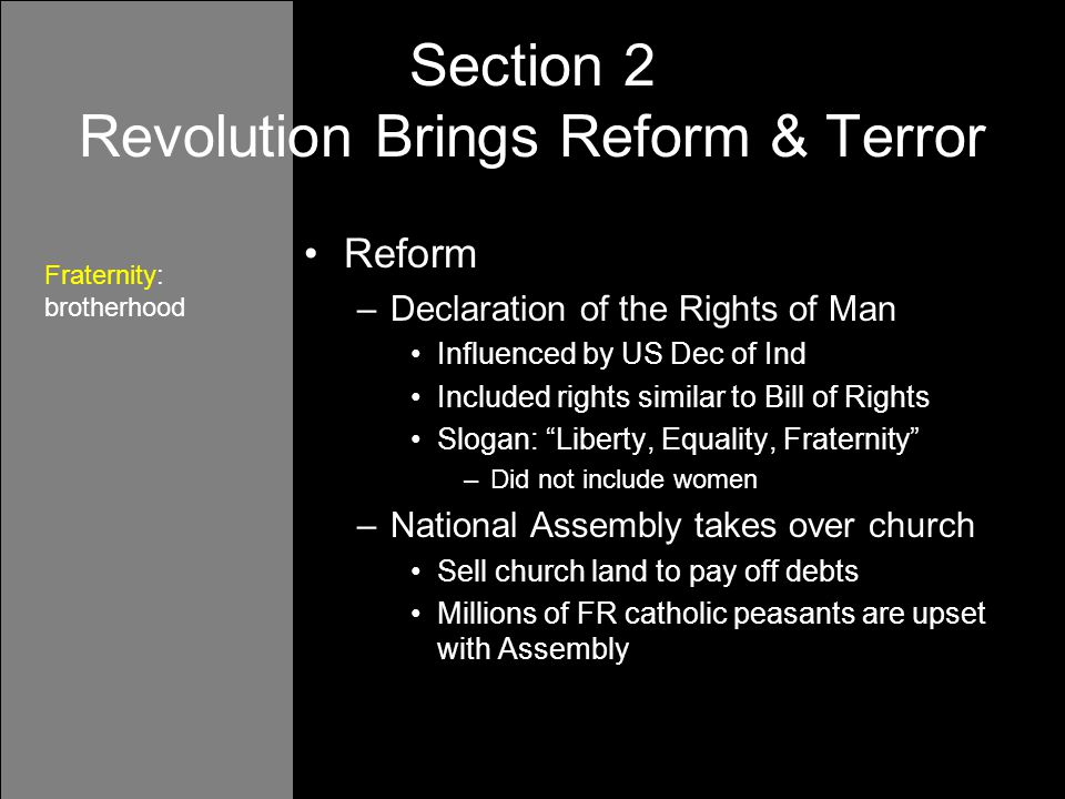 Reform –Declaration of the Rights of Man Influenced by US Dec of Ind Included rights similar to Bill of Rights Slogan: Liberty, Equality, Fraternity –Did not include women –National Assembly takes over church Sell church land to pay off debts Millions of FR catholic peasants are upset with Assembly Section 2 Revolution Brings Reform & Terror Fraternity: brotherhood