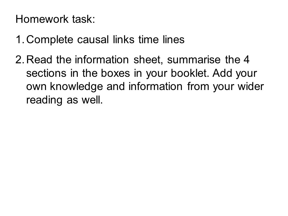 Homework task: 1.Complete causal links time lines 2.Read the information sheet, summarise the 4 sections in the boxes in your booklet. Add your own kn