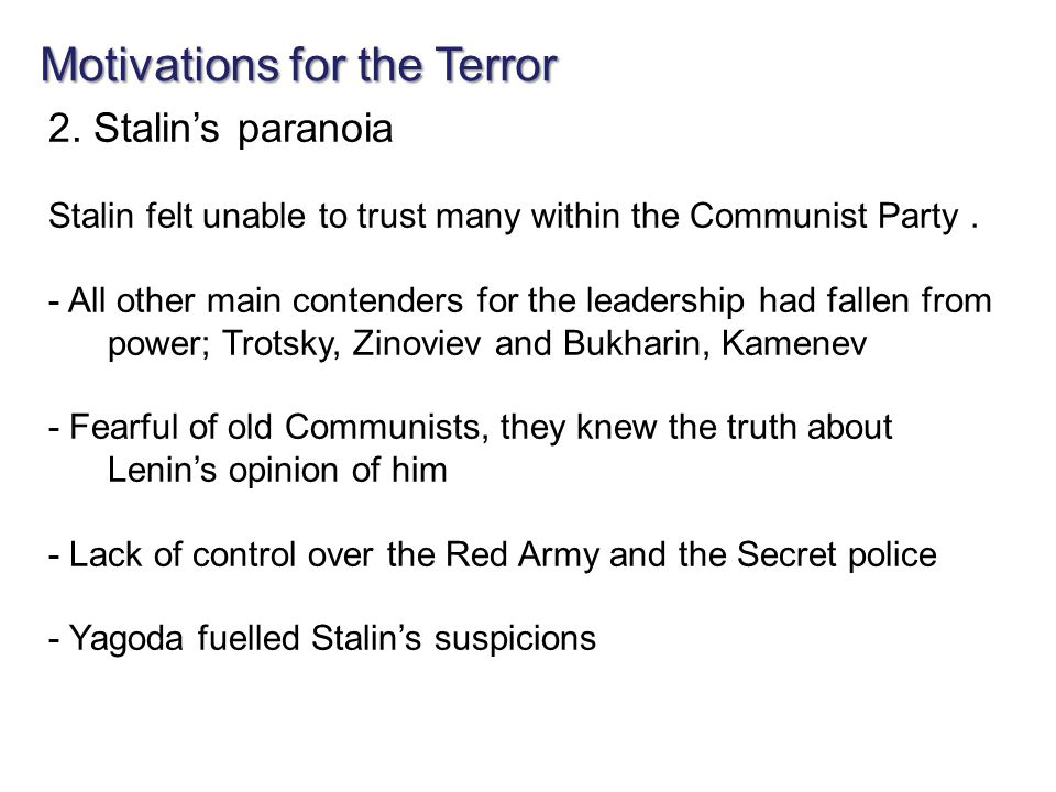 Motivations for the Terror 2. Stalin's paranoia Stalin felt unable to trust many within the Communist Party. - All other main contenders for the leade