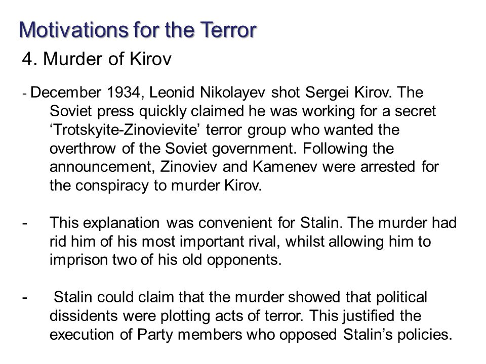 Motivations for the Terror 4. Murder of Kirov - December 1934, Leonid Nikolayev shot Sergei Kirov. The Soviet press quickly claimed he was working for