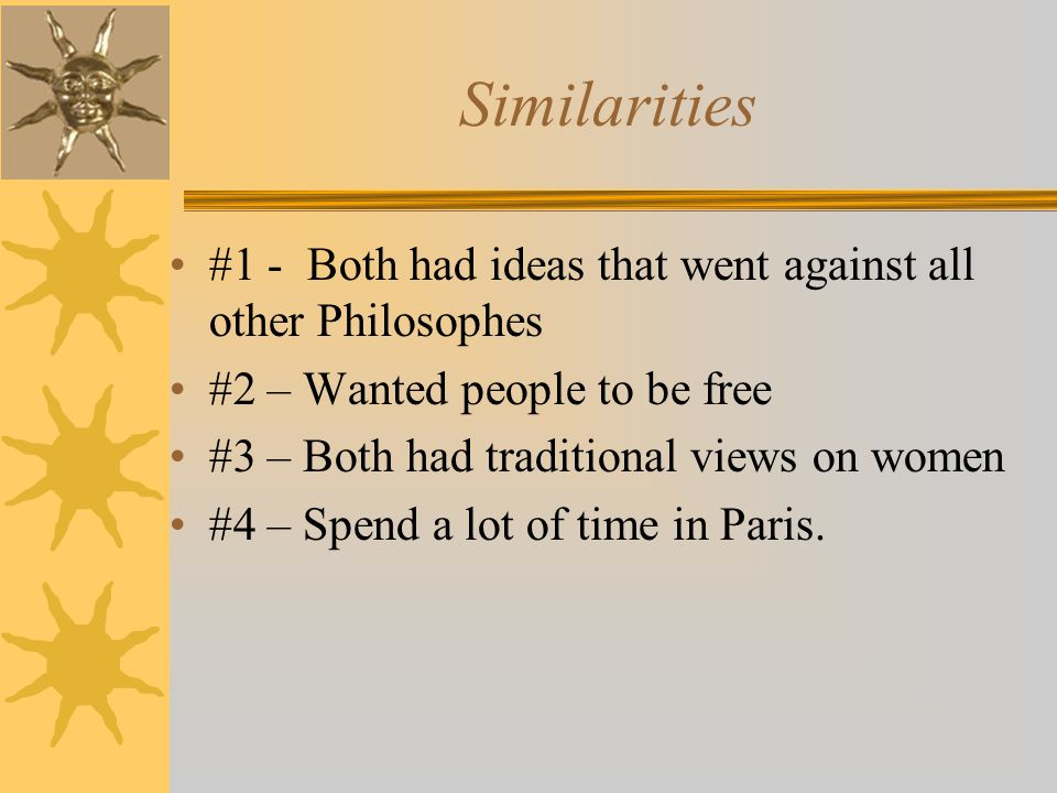 Similarities #1 - Both had ideas that went against all other Philosophes #2 – Wanted people to be free #3 – Both had traditional views on women #4 – Spend a lot of time in Paris.