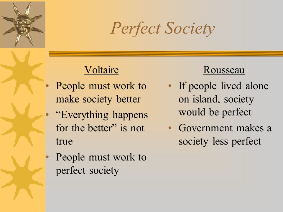 Perfect Society Voltaire People must work to make society better Everything happens for the better is not true People must work to perfect society Rousseau If people lived alone on island, society would be perfect Government makes a society less perfect