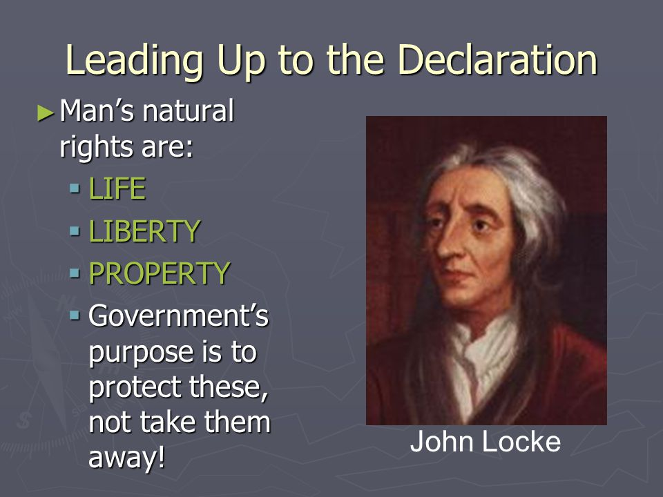 Leading Up to the Declaration ► John Locke's 2 nd Treatise on Government  Natural Rights – men had rights given to them by God before governments wer
