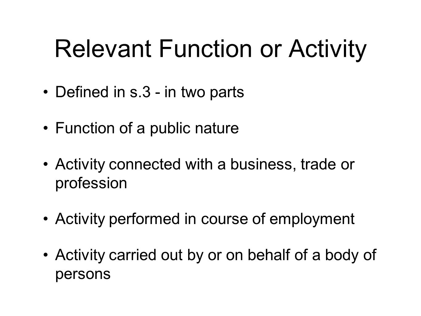 Relevant Function or Activity Defined in s.3 - in two parts Function of a public nature Activity connected with a business, trade or profession Activity performed in course of employment Activity carried out by or on behalf of a body of persons