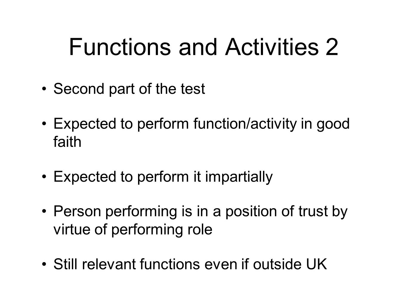 Functions and Activities 2 Second part of the test Expected to perform function/activity in good faith Expected to perform it impartially Person performing is in a position of trust by virtue of performing role Still relevant functions even if outside UK