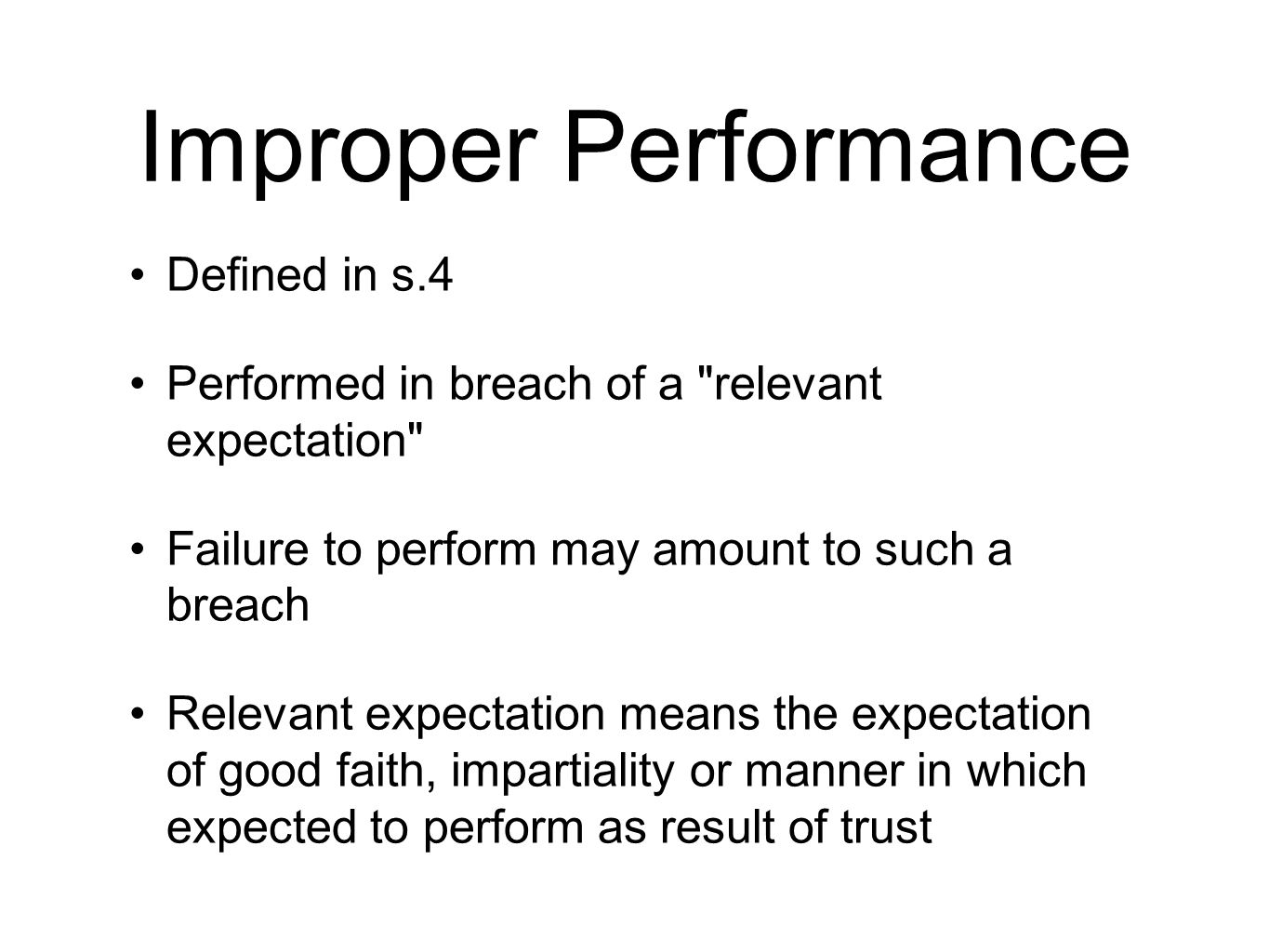 Improper Performance Defined in s.4 Performed in breach of a relevant expectation Failure to perform may amount to such a breach Relevant expectation means the expectation of good faith, impartiality or manner in which expected to perform as result of trust