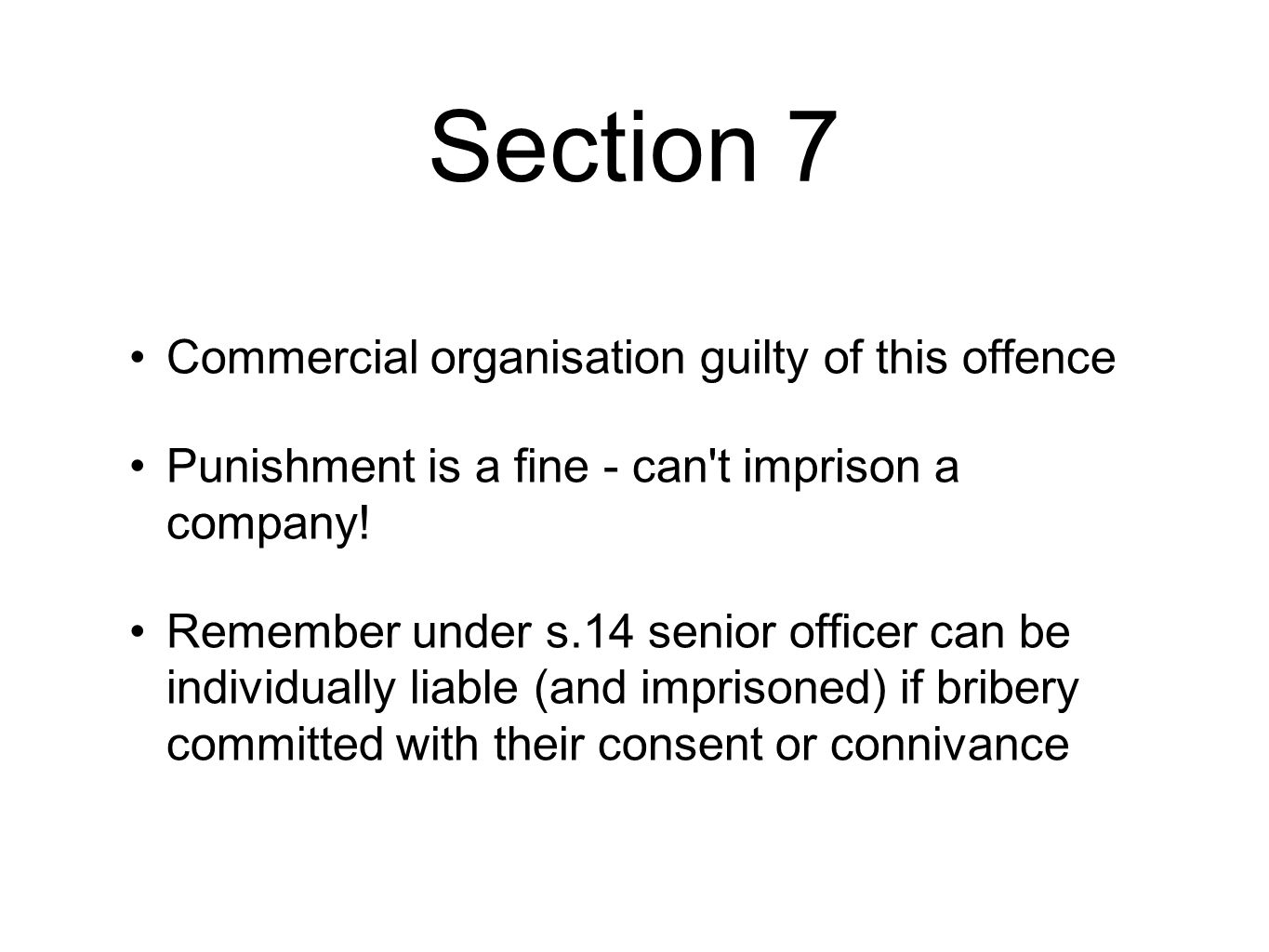 Section 7 Commercial organisation guilty of this offence Punishment is a fine - can't imprison a company! Remember under s.14 senior officer can be in