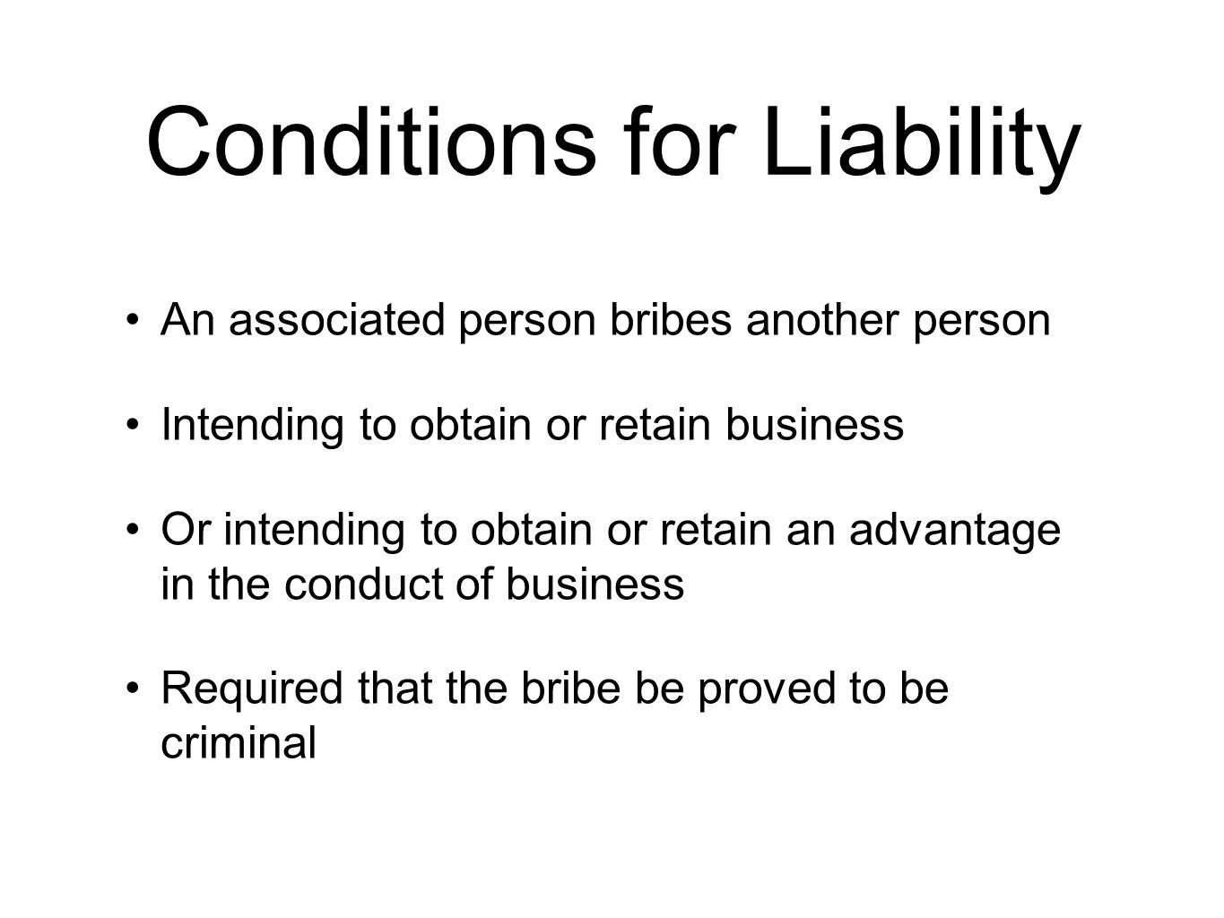 Conditions for Liability An associated person bribes another person Intending to obtain or retain business Or intending to obtain or retain an advantage in the conduct of business Required that the bribe be proved to be criminal