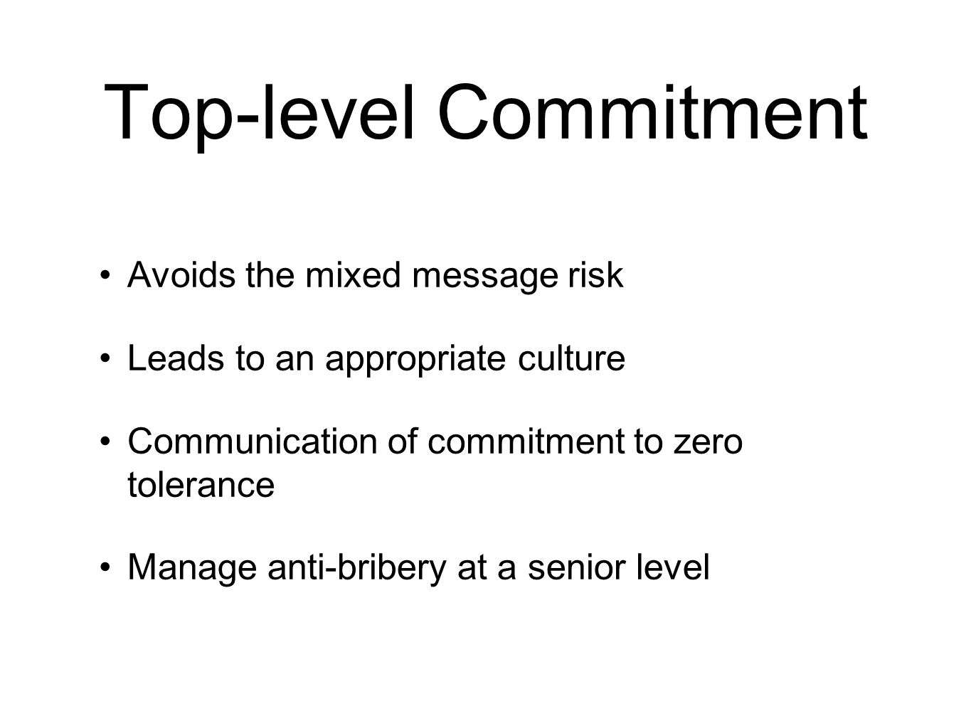 Top-level Commitment Avoids the mixed message risk Leads to an appropriate culture Communication of commitment to zero tolerance Manage anti-bribery at a senior level