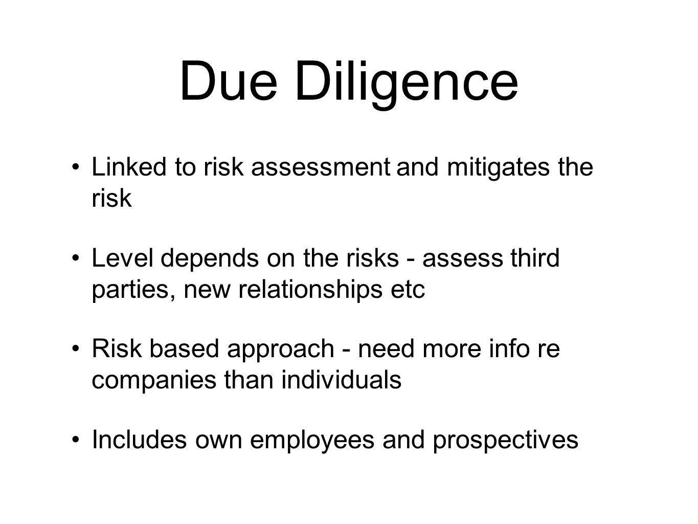 Due Diligence Linked to risk assessment and mitigates the risk Level depends on the risks - assess third parties, new relationships etc Risk based approach - need more info re companies than individuals Includes own employees and prospectives