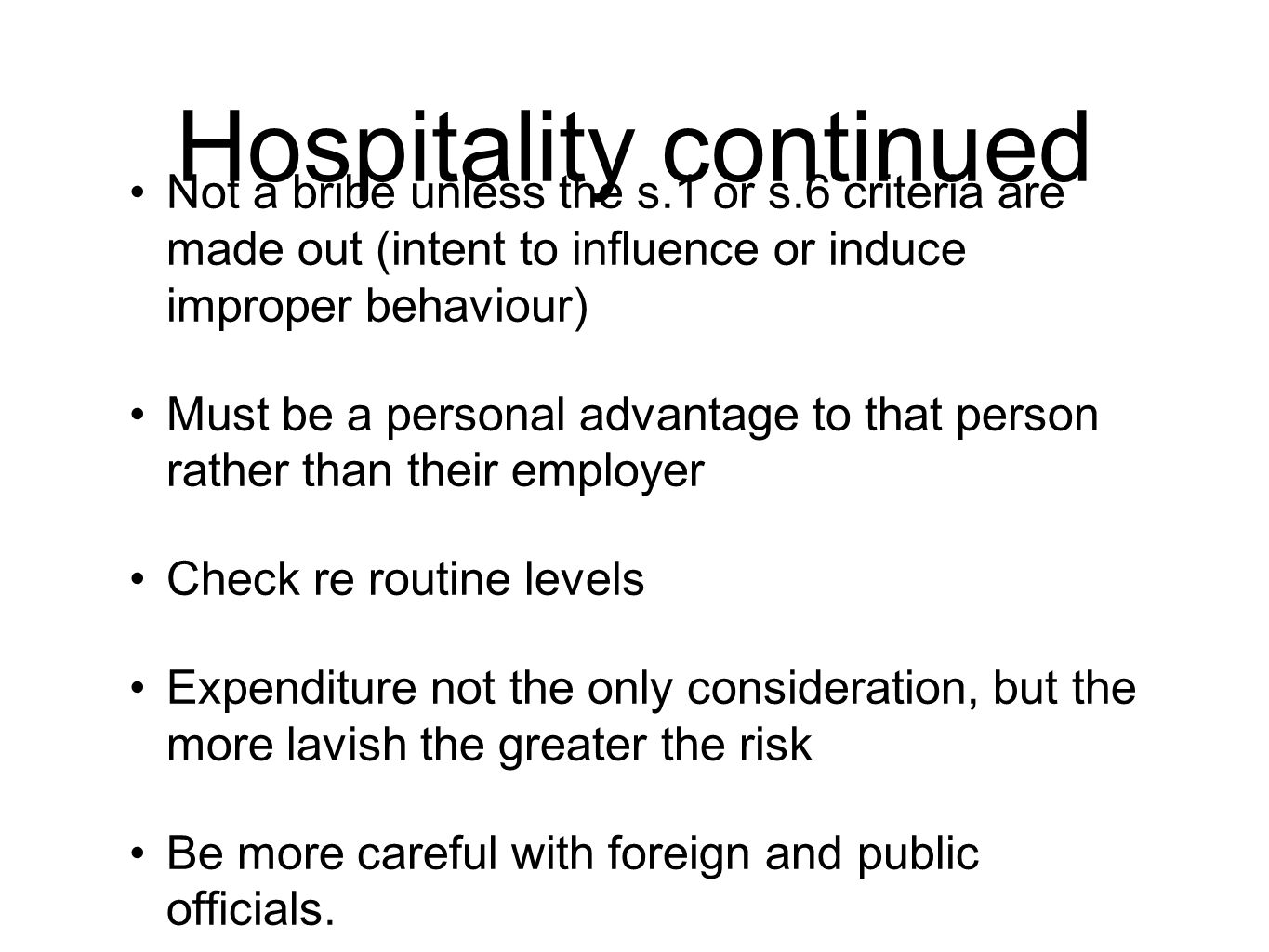 Hospitality continued Not a bribe unless the s.1 or s.6 criteria are made out (intent to influence or induce improper behaviour) Must be a personal advantage to that person rather than their employer Check re routine levels Expenditure not the only consideration, but the more lavish the greater the risk Be more careful with foreign and public officials.