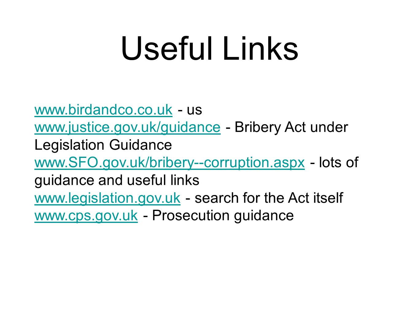 Useful Links www.birdandco.co.ukwww.birdandco.co.uk - us www.justice.gov.uk/guidancewww.justice.gov.uk/guidance - Bribery Act under Legislation Guidance www.SFO.gov.uk/bribery--corruption.aspxwww.SFO.gov.uk/bribery--corruption.aspx - lots of guidance and useful links www.legislation.gov.ukwww.legislation.gov.uk - search for the Act itself www.cps.gov.ukwww.cps.gov.uk - Prosecution guidance