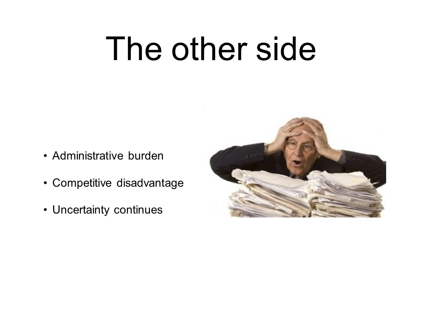 The other side Administrative burden Competitive disadvantage Uncertainty continues
