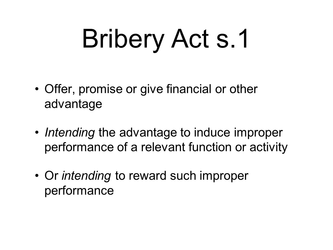 Bribery Act s.1 Offer, promise or give financial or other advantage Intending the advantage to induce improper performance of a relevant function or activity Or intending to reward such improper performance