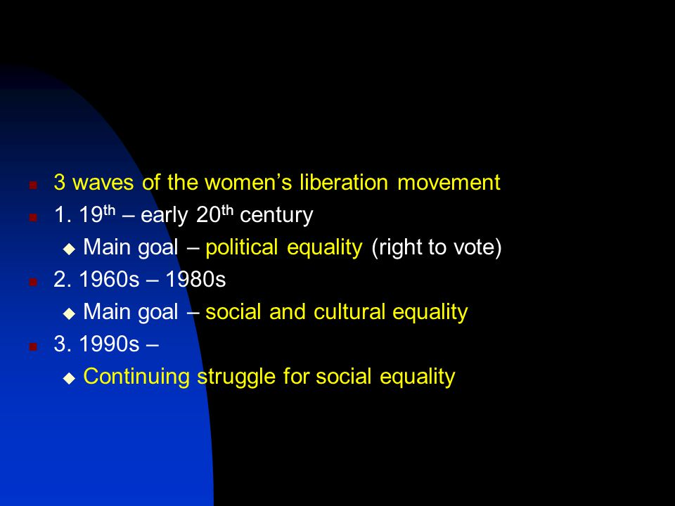 3 waves of the women's liberation movement 1. 19 th – early 20 th century  Main goal – political equality (right to vote) 2. 1960s – 1980s  Main goa