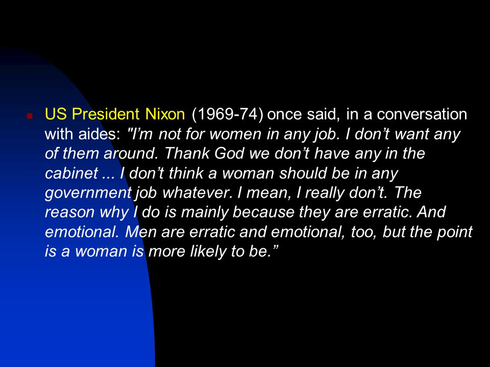 US President Nixon (1969-74) once said, in a conversation with aides: I'm not for women in any job.
