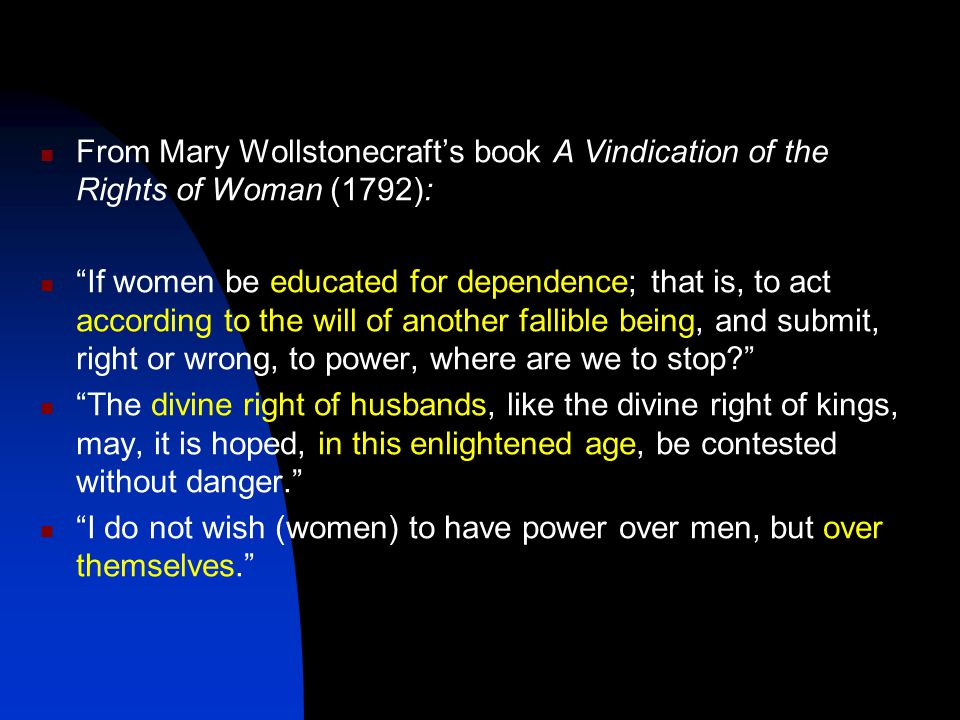 "From Mary Wollstonecraft's book A Vindication of the Rights of Woman (1792): ""If women be educated for dependence; that is, to act according to the wi"