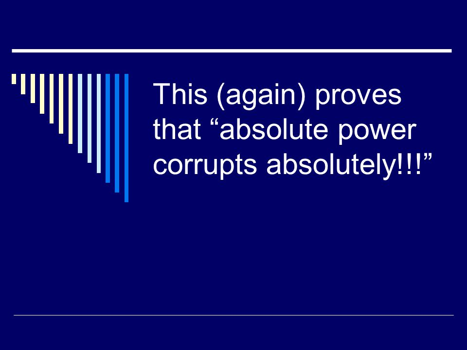 """This (again) proves that """"absolute power corrupts absolutely!!!"""""""