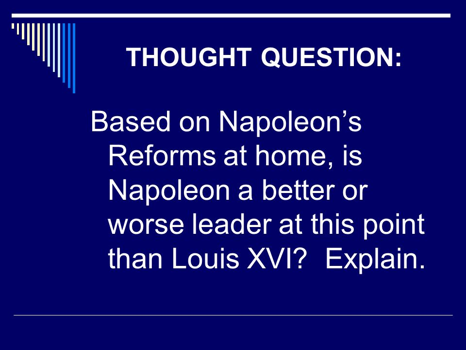 THOUGHT QUESTION: Based on Napoleon's Reforms at home, is Napoleon a better or worse leader at this point than Louis XVI? Explain.