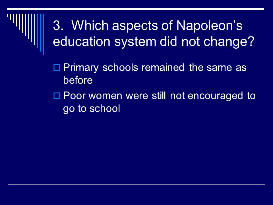 3. Which aspects of Napoleon's education system did not change?  Primary schools remained the same as before  Poor women were still not encouraged t