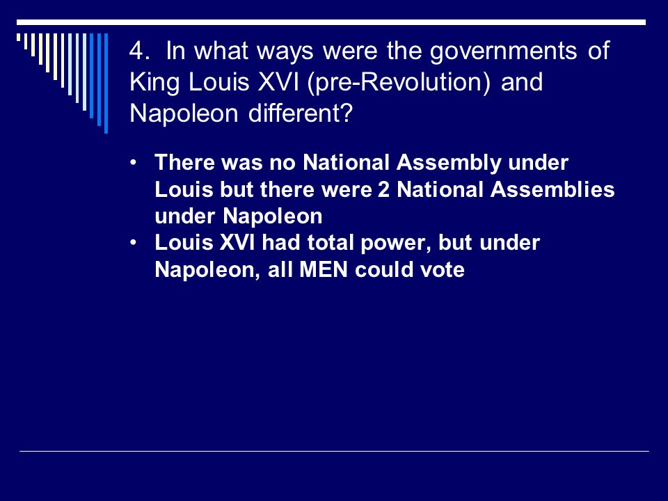 4. In what ways were the governments of King Louis XVI (pre-Revolution) and Napoleon different? There was no National Assembly under Louis but there w