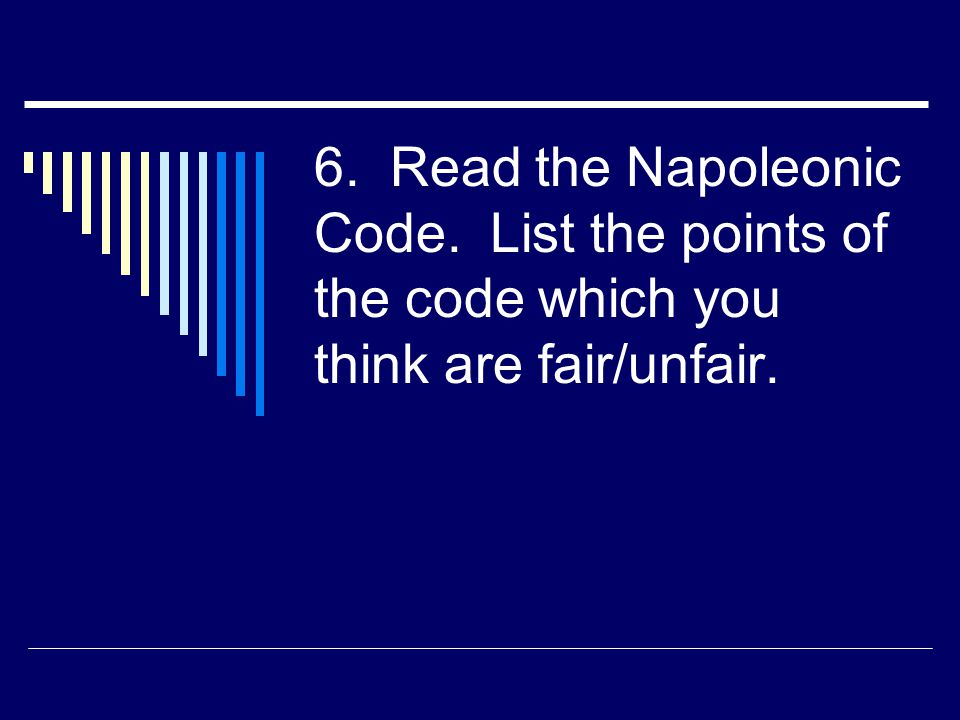 6. Read the Napoleonic Code. List the points of the code which you think are fair/unfair.