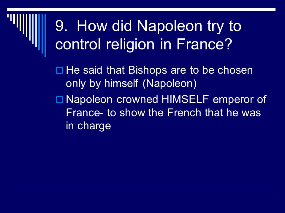 9. How did Napoleon try to control religion in France?  He said that Bishops are to be chosen only by himself (Napoleon)  Napoleon crowned HIMSELF e