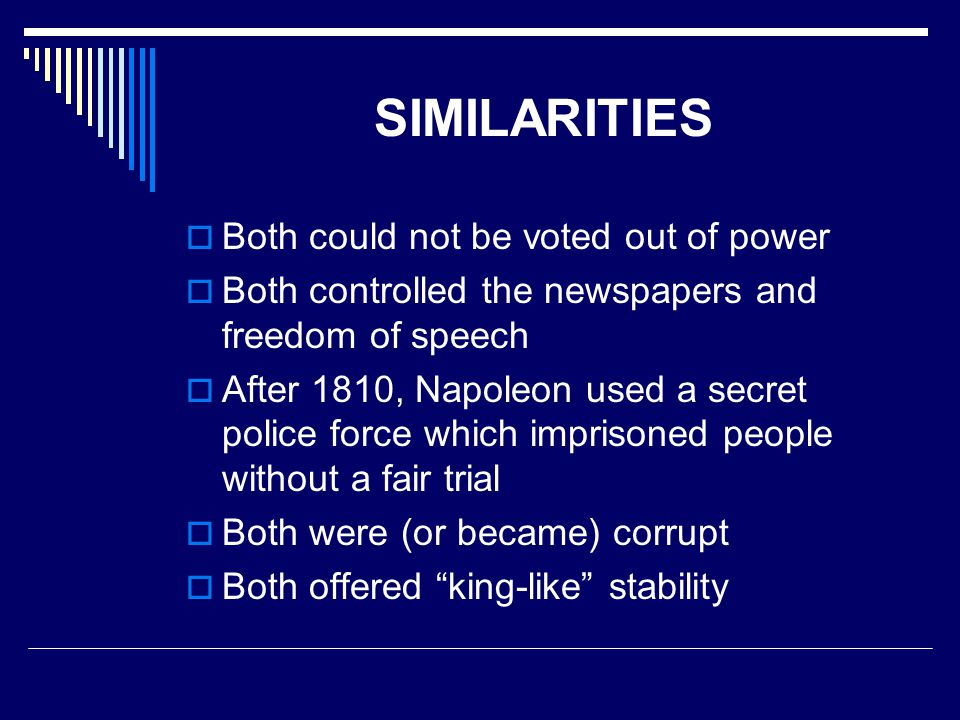 SIMILARITIES  Both could not be voted out of power  Both controlled the newspapers and freedom of speech  After 1810, Napoleon used a secret police