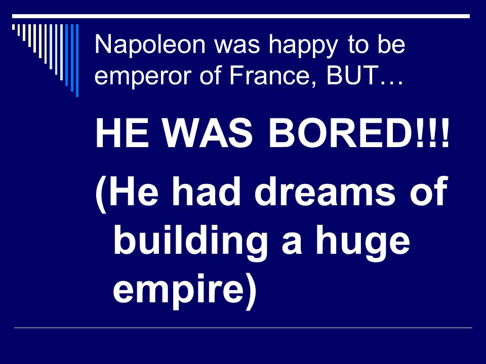 Napoleon was happy to be emperor of France, BUT… HE WAS BORED!!! (He had dreams of building a huge empire)