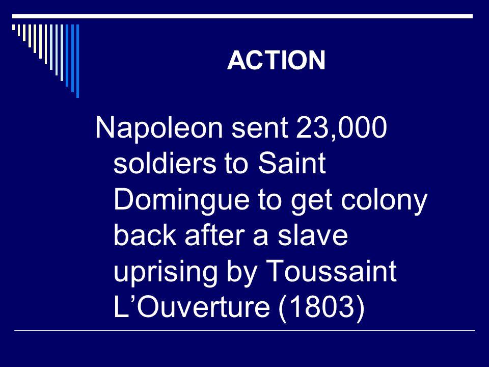 ACTION Napoleon sent 23,000 soldiers to Saint Domingue to get colony back after a slave uprising by Toussaint L'Ouverture (1803)