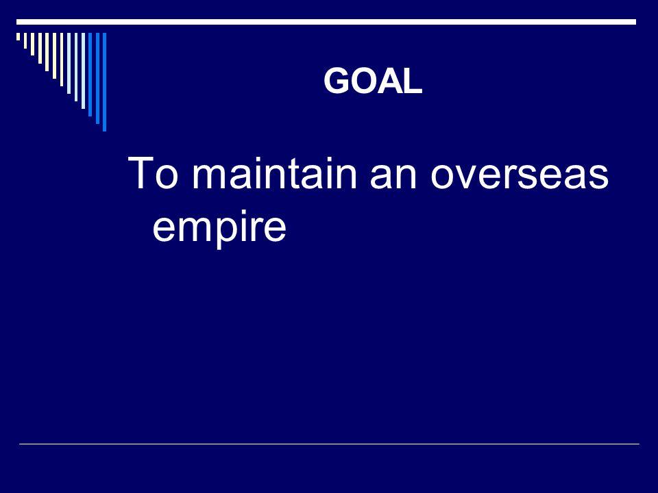 GOAL To maintain an overseas empire