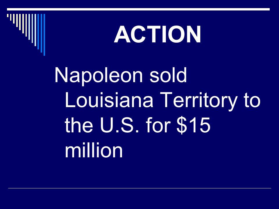 ACTION Napoleon sold Louisiana Territory to the U.S. for $15 million