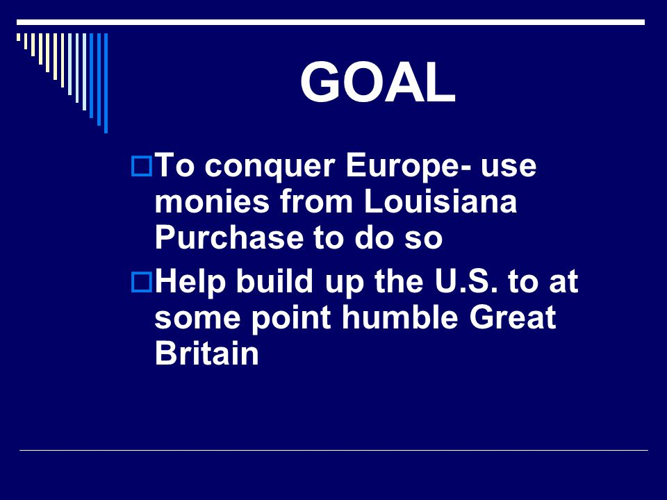 GOAL  To conquer Europe- use monies from Louisiana Purchase to do so  Help build up the U.S. to at some point humble Great Britain