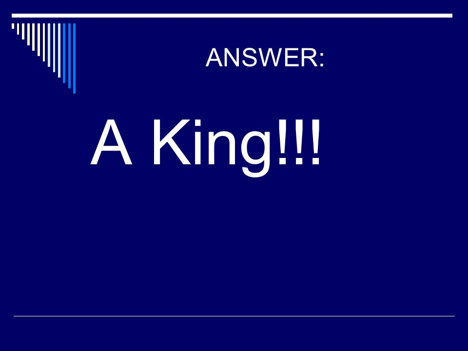 ANSWER: A King!!!