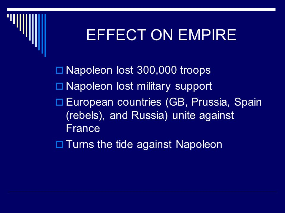 EFFECT ON EMPIRE  Napoleon lost 300,000 troops  Napoleon lost military support  European countries (GB, Prussia, Spain (rebels), and Russia) unite