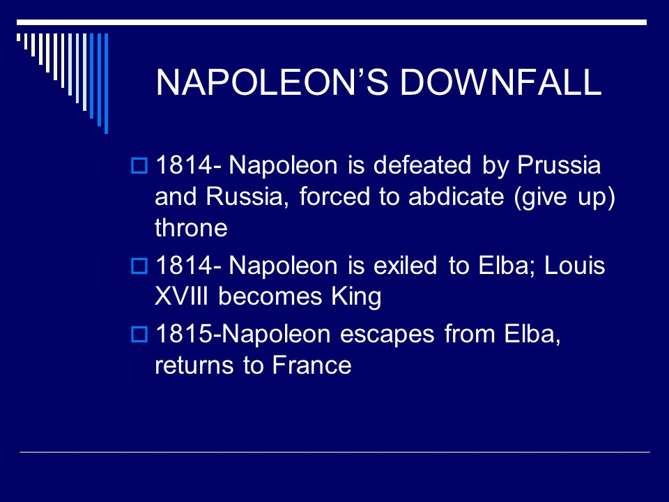 NAPOLEON'S DOWNFALL  1814- Napoleon is defeated by Prussia and Russia, forced to abdicate (give up) throne  1814- Napoleon is exiled to Elba; Louis