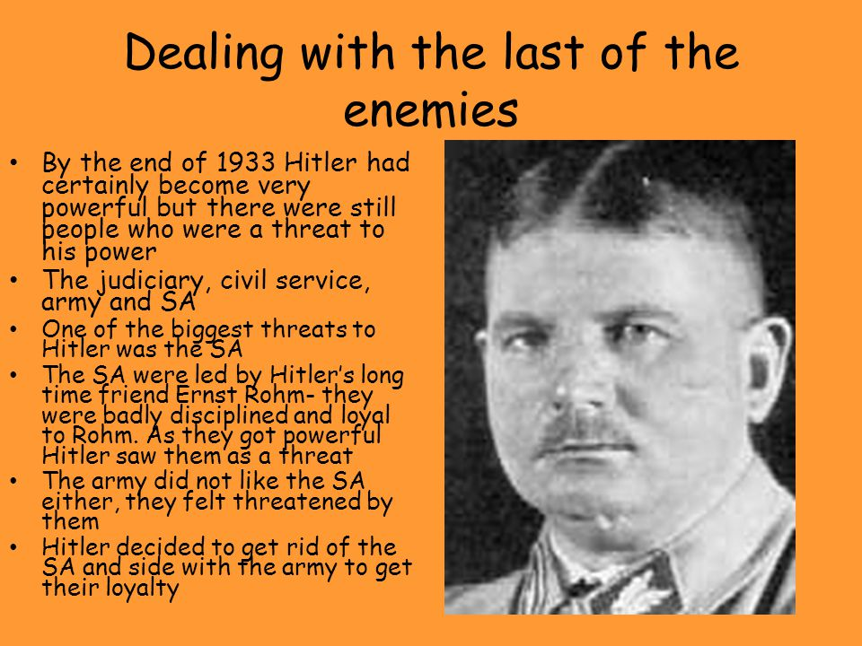 Dealing with the last of the enemies By the end of 1933 Hitler had certainly become very powerful but there were still people who were a threat to his