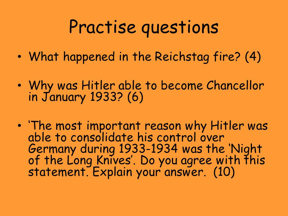 Practise questions What happened in the Reichstag fire? (4) Why was Hitler able to become Chancellor in January 1933? (6) 'The most important reason w