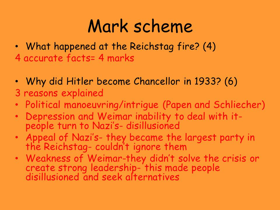Mark scheme What happened at the Reichstag fire? (4) 4 accurate facts= 4 marks Why did Hitler become Chancellor in 1933? (6) 3 reasons explained Polit