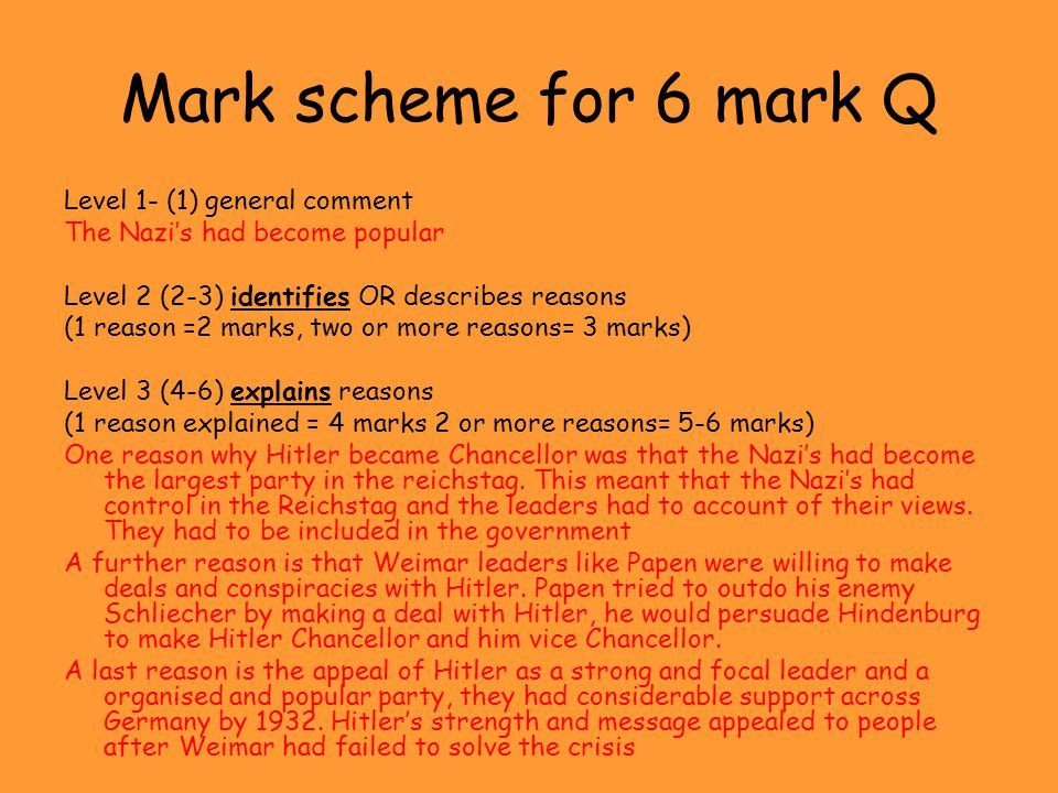 Mark scheme for 6 mark Q Level 1- (1) general comment The Nazi's had become popular Level 2 (2-3) identifies OR describes reasons (1 reason =2 marks,